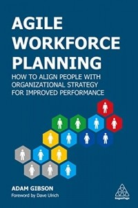 Agile Workforce Planning. How to Align People with Organizational Strategy for Improved Performance